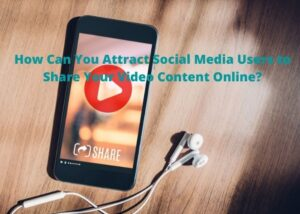 How-Can-You-Attract-Social-Media-Users-to-Share-Your-Video-Content-Online